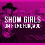 Showgirls um filme forçado